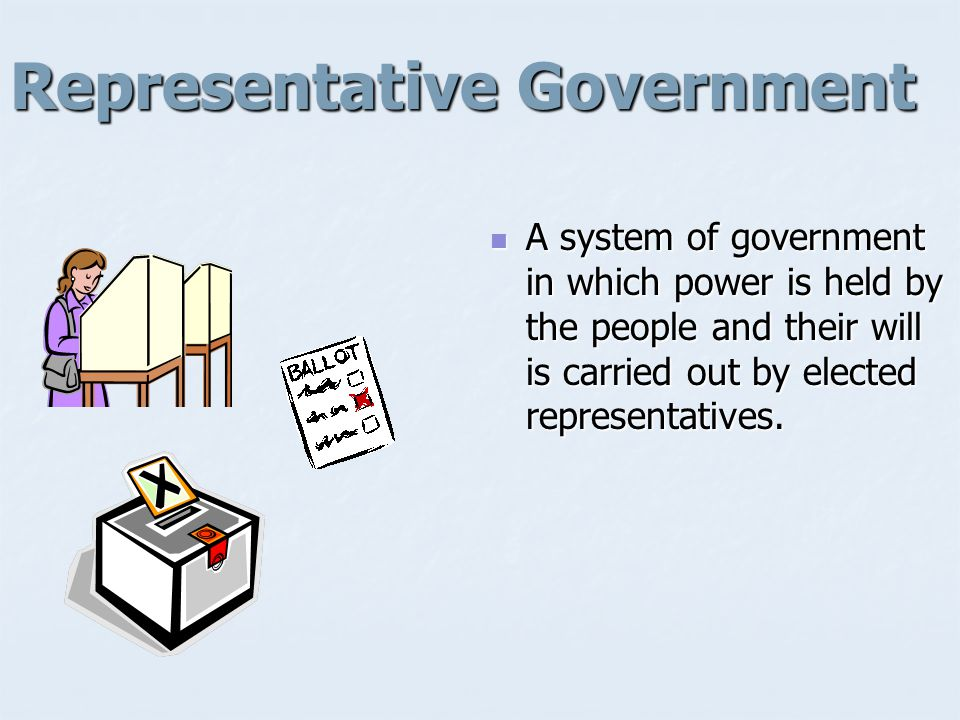 Representative Government A system of government in which power is held by the people and their will is carried out by elected representatives.