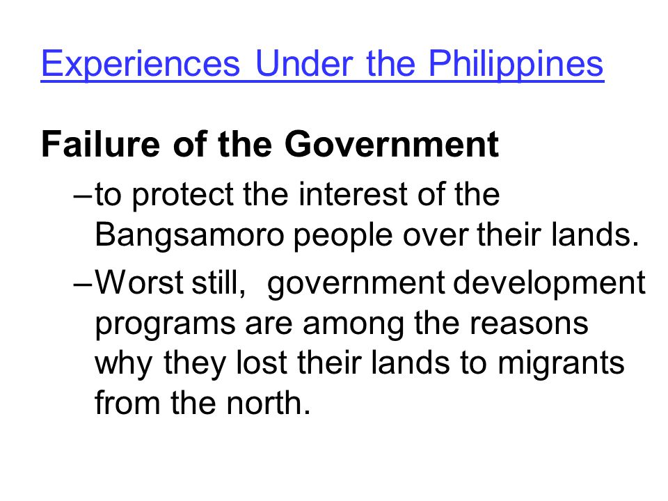 Experiences Under the Philippines Failure of the Government –to protect the interest of the Bangsamoro people over their lands.
