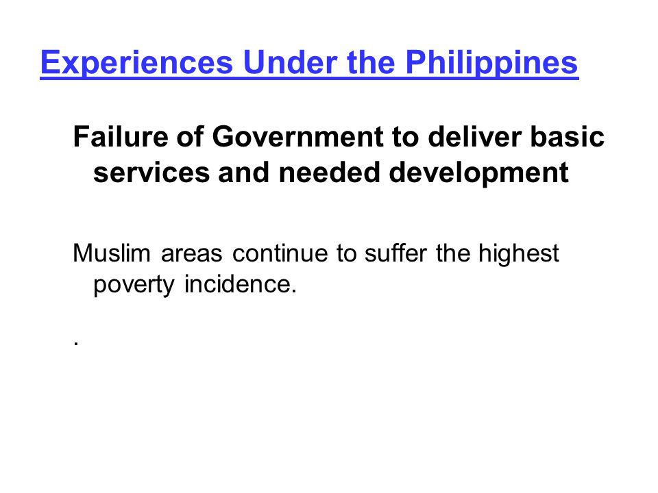 Experiences Under the Philippines Failure of Government to deliver basic services and needed development Muslim areas continue to suffer the highest poverty incidence..