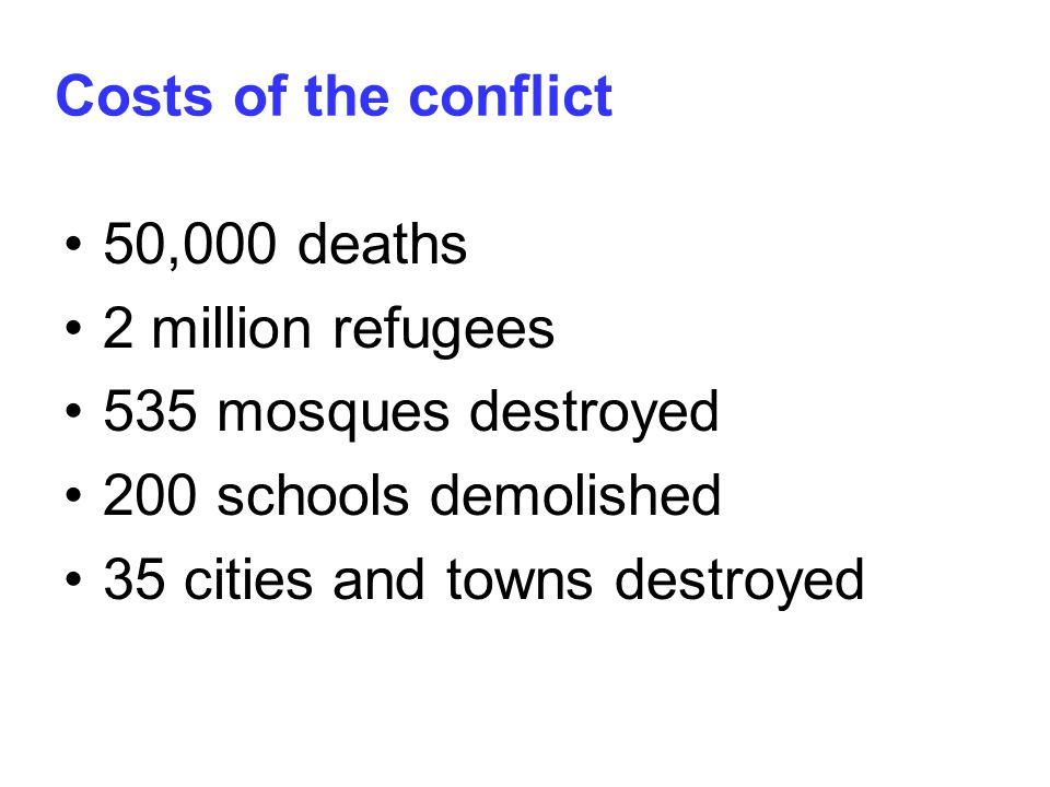 Costs of the conflict 50,000 deaths 2 million refugees 535 mosques destroyed 200 schools demolished 35 cities and towns destroyed