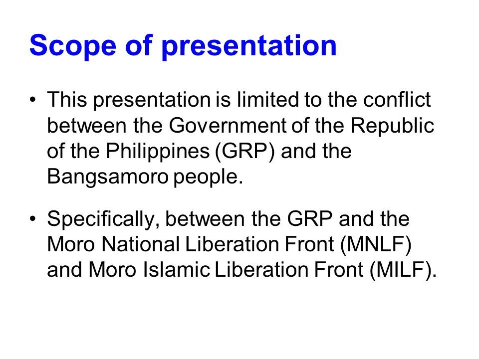 Scope of presentation This presentation is limited to the conflict between the Government of the Republic of the Philippines (GRP) and the Bangsamoro people.