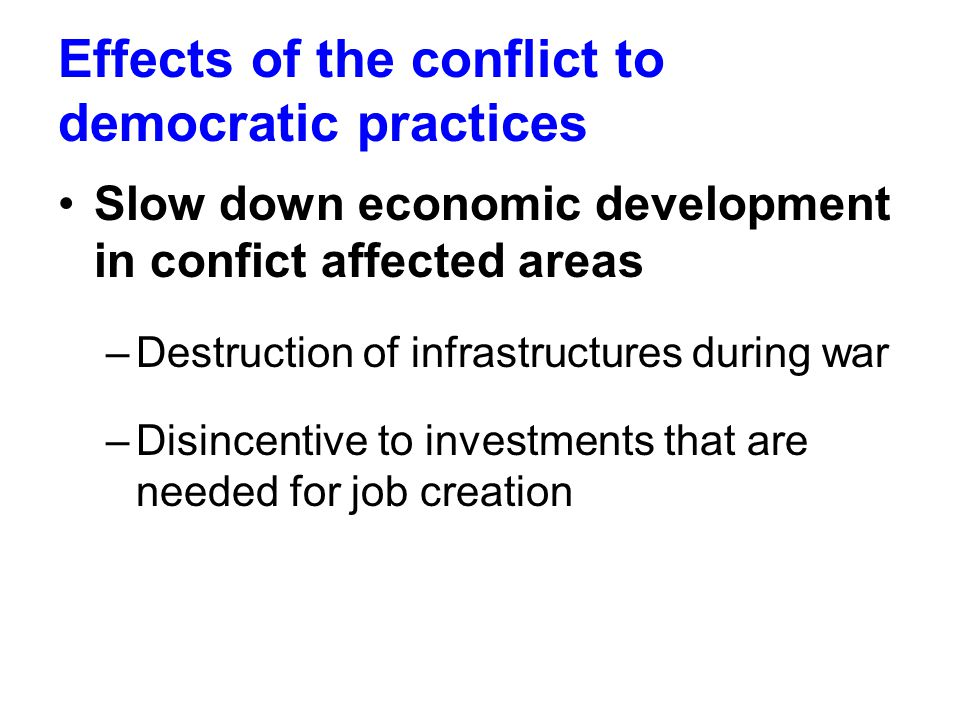Effects of the conflict to democratic practices Slow down economic development in confict affected areas –Destruction of infrastructures during war –Disincentive to investments that are needed for job creation