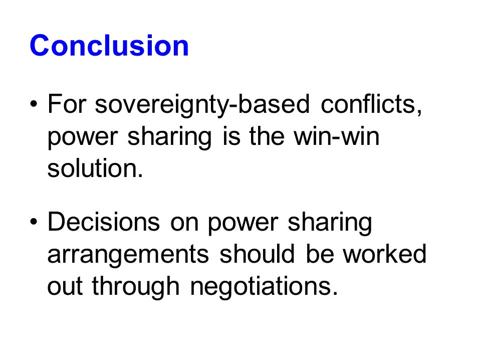 Conclusion For sovereignty-based conflicts, power sharing is the win-win solution.