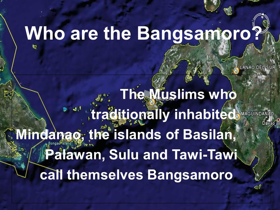 The Muslims who traditionally inhabited Mindanao, the islands of Basilan, Palawan, Sulu and Tawi-Tawi call themselves Bangsamoro.
