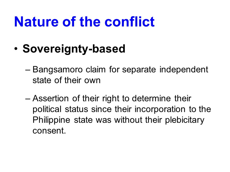 Nature of the conflict Sovereignty-based –Bangsamoro claim for separate independent state of their own –Assertion of their right to determine their political status since their incorporation to the Philippine state was without their plebicitary consent.