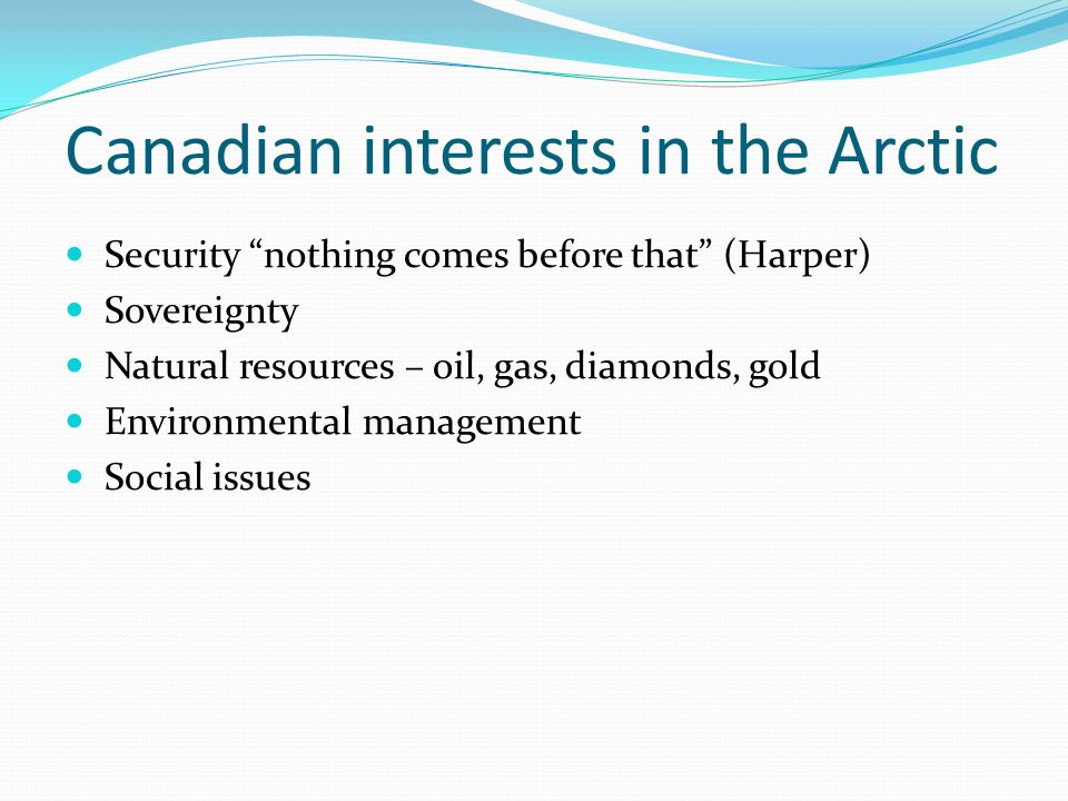 "Canadian interests in the Arctic Security ""nothing comes before that"" (Harper) Sovereignty Natural resources – oil, gas, diamonds, gold Environmental"
