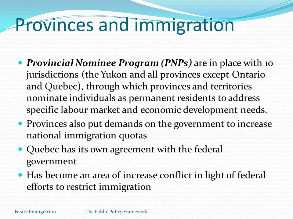Foster ImmigrationThe Public Policy Framework Provinces and immigration Provincial Nominee Program (PNPs) are in place with 10 jurisdictions (the Yukon and all provinces except Ontario and Quebec), through which provinces and territories nominate individuals as permanent residents to address specific labour market and economic development needs.