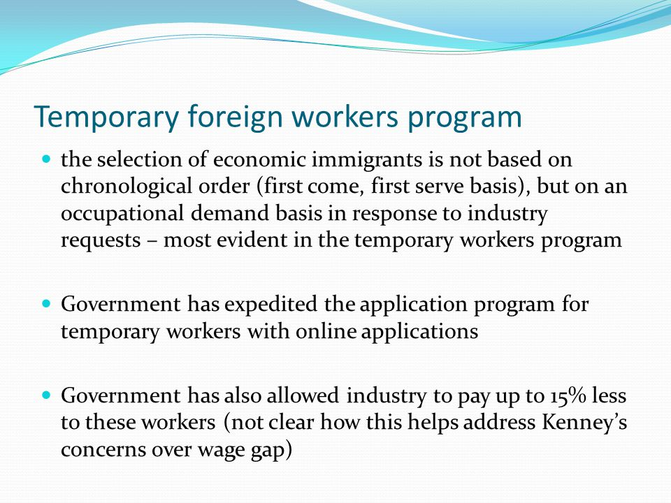 Temporary foreign workers program the selection of economic immigrants is not based on chronological order (first come, first serve basis), but on an occupational demand basis in response to industry requests – most evident in the temporary workers program Government has expedited the application program for temporary workers with online applications Government has also allowed industry to pay up to 15% less to these workers (not clear how this helps address Kenney's concerns over wage gap)
