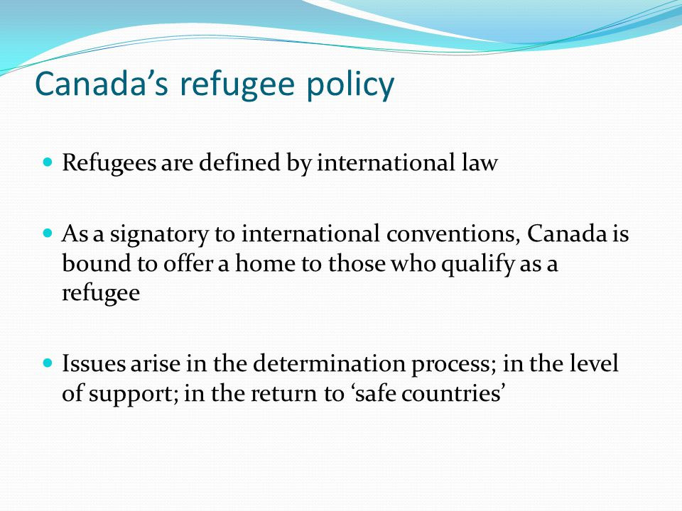 Canada's refugee policy Refugees are defined by international law As a signatory to international conventions, Canada is bound to offer a home to those who qualify as a refugee Issues arise in the determination process; in the level of support; in the return to 'safe countries'