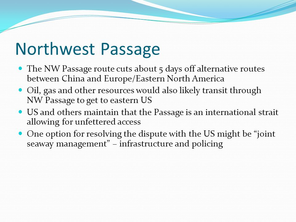 Northwest Passage The NW Passage route cuts about 5 days off alternative routes between China and Europe/Eastern North America Oil, gas and other reso