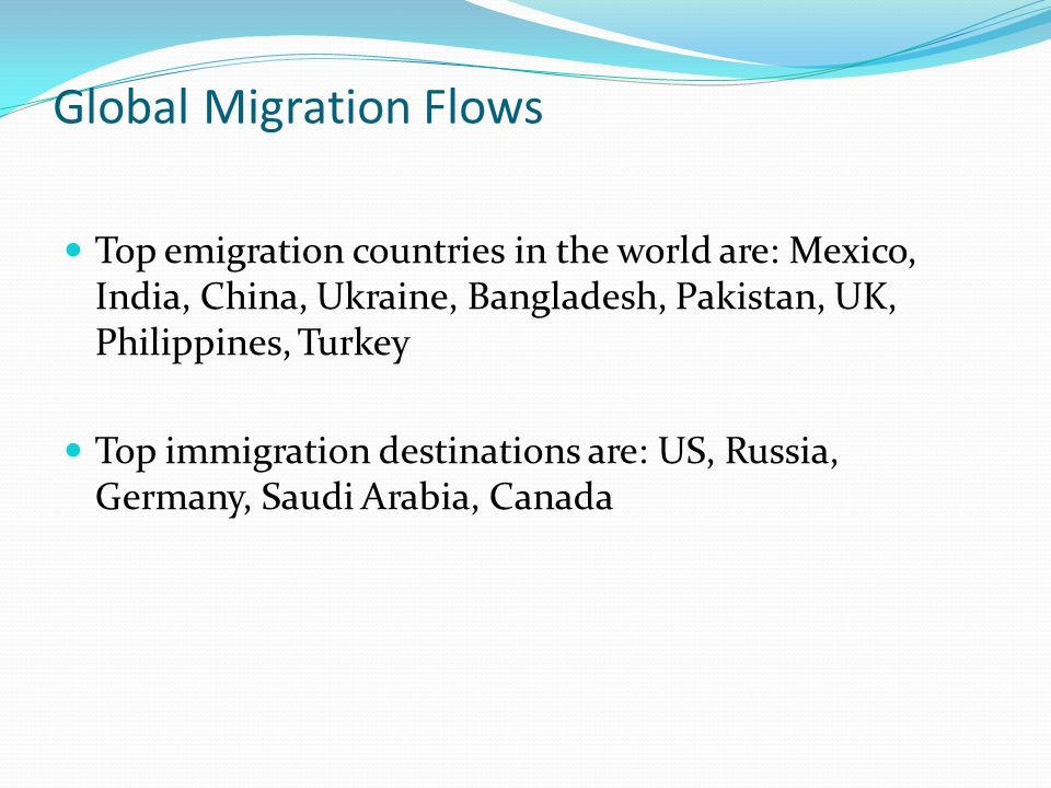 Global Migration Flows Top emigration countries in the world are: Mexico, India, China, Ukraine, Bangladesh, Pakistan, UK, Philippines, Turkey Top imm
