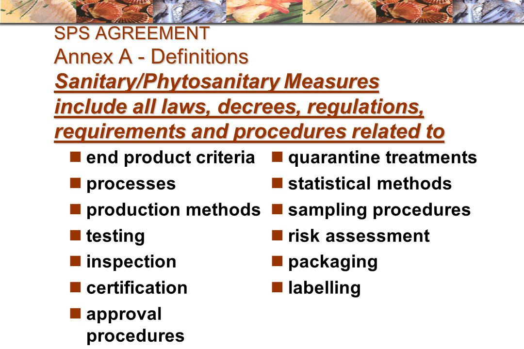 SPS AGREEMENT Annex A - Definitions Sanitary/Phytosanitary Measures include all laws, decrees, regulations, requirements and procedures related to end