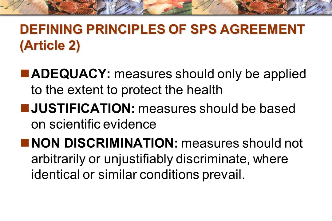 DEFINING PRINCIPLES OF SPS AGREEMENT (Article 2) ADEQUACY: measures should only be applied to the extent to protect the health JUSTIFICATION: measures