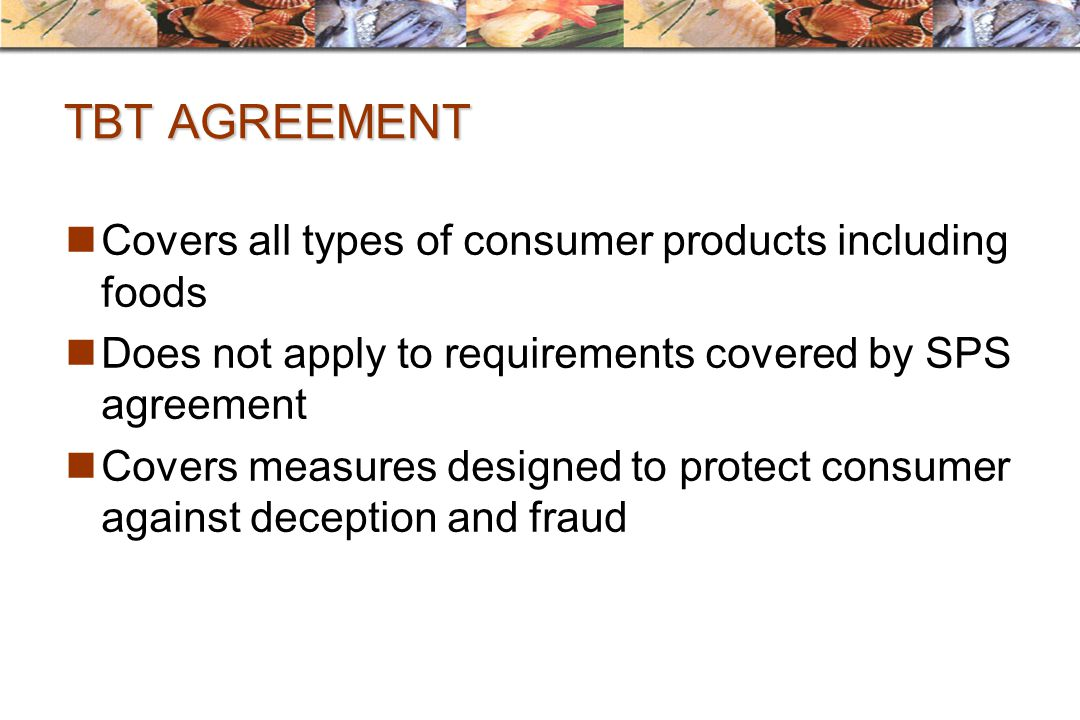 TBT AGREEMENT Covers all types of consumer products including foods Does not apply to requirements covered by SPS agreement Covers measures designed t