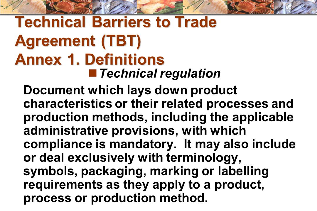 Technical Barriers to Trade Agreement (TBT) Annex 1. Definitions Technical regulation Document which lays down product characteristics or their relate