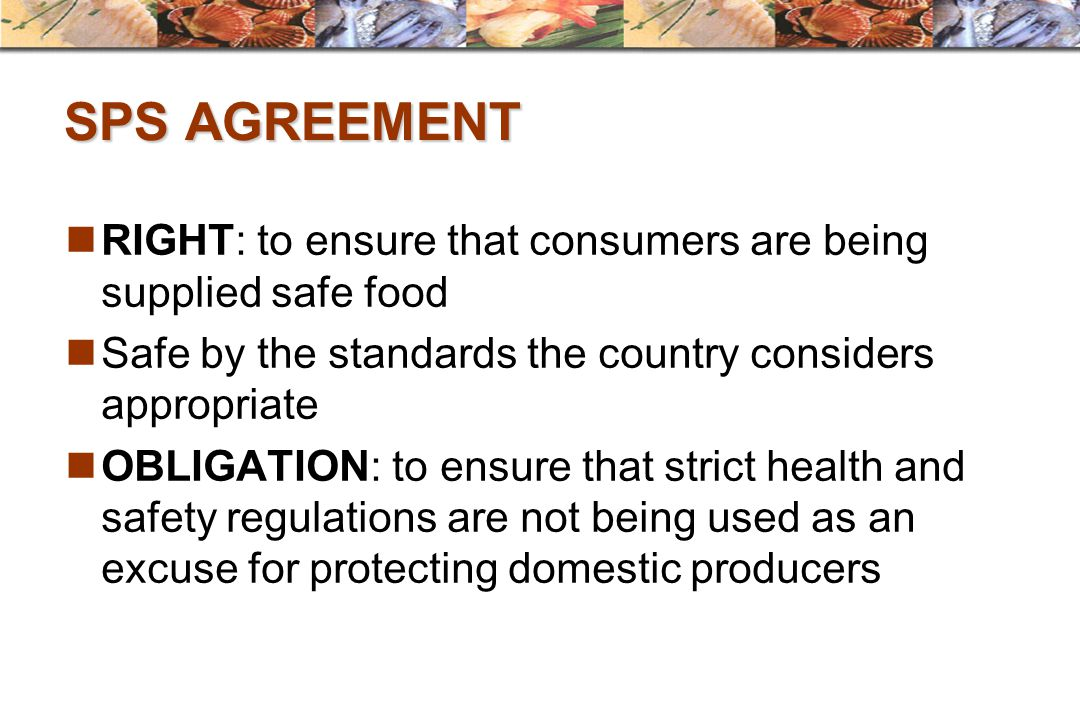 SPS AGREEMENT RIGHT: to ensure that consumers are being supplied safe food Safe by the standards the country considers appropriate OBLIGATION: to ensu