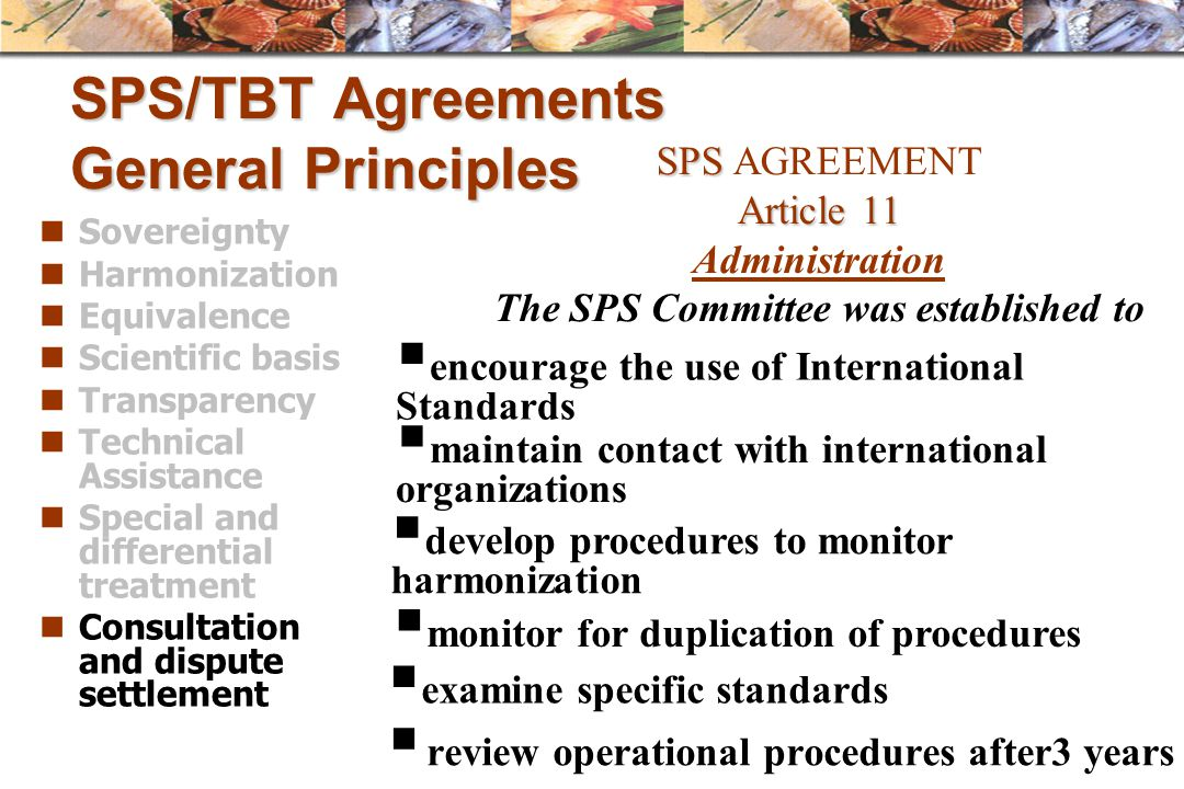 SPS/TBT Agreements General Principles Sovereignty Harmonization Equivalence Scientific basis Transparency Technical Assistance Special and differentia
