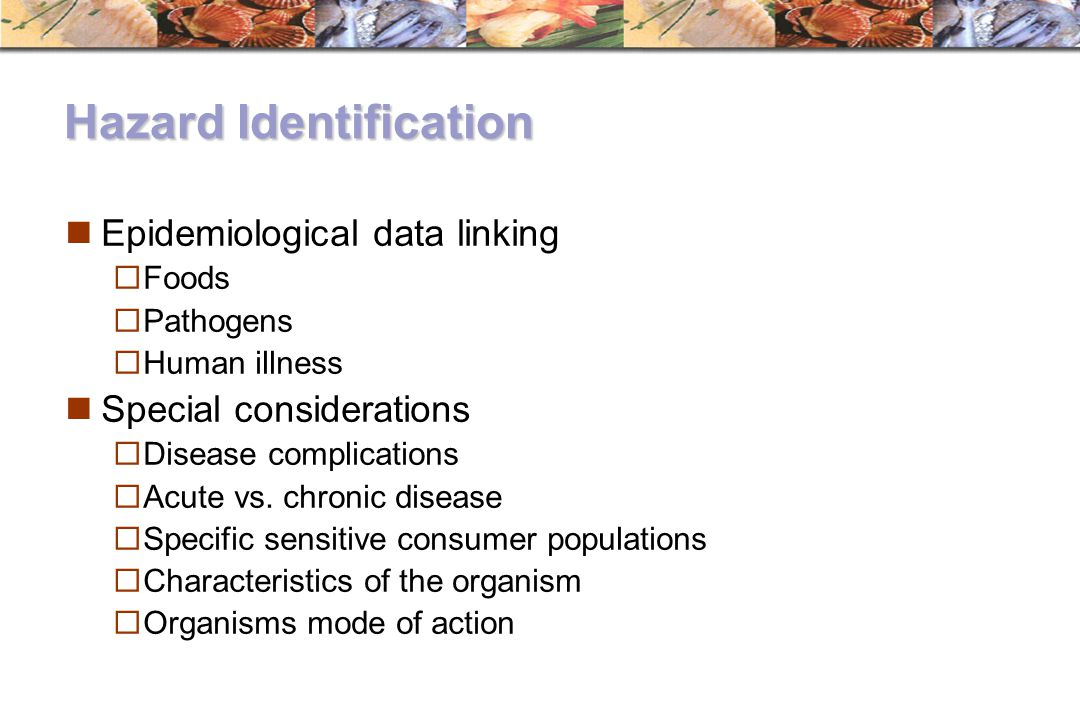 Hazard Identification Epidemiological data linking  Foods  Pathogens  Human illness Special considerations  Disease complications  Acute vs. chro