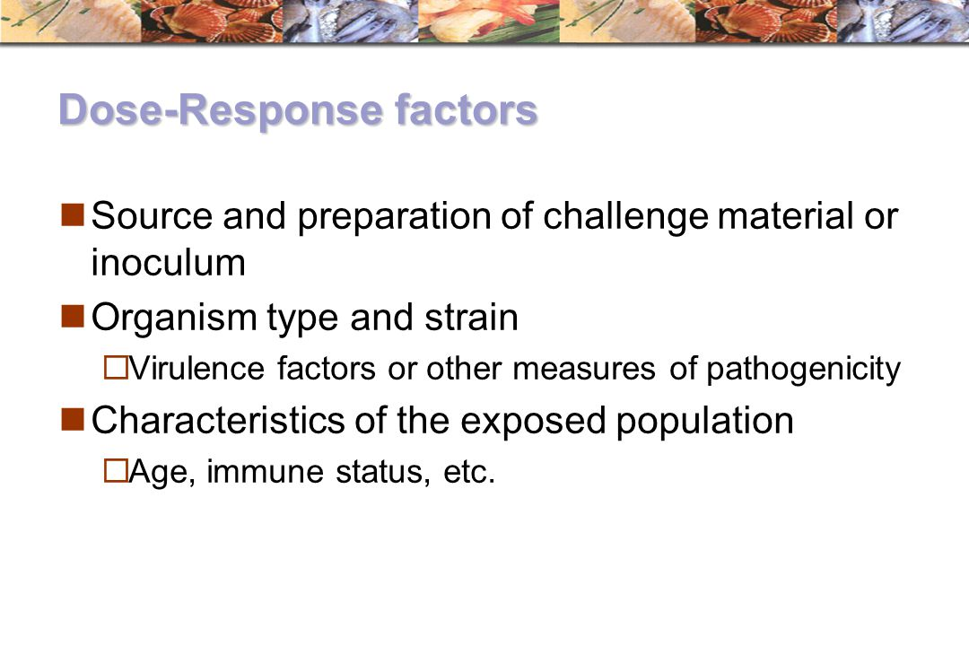 Dose-Response factors Source and preparation of challenge material or inoculum Organism type and strain  Virulence factors or other measures of patho
