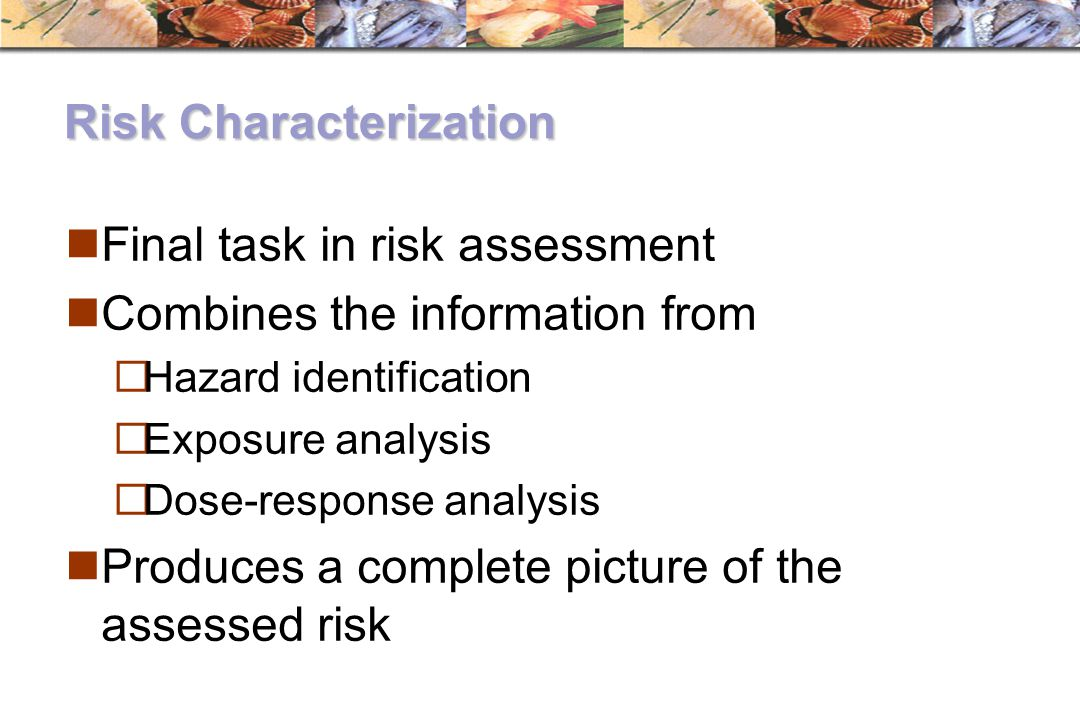 Risk Characterization Final task in risk assessment Combines the information from  Hazard identification  Exposure analysis  Dose-response analysis