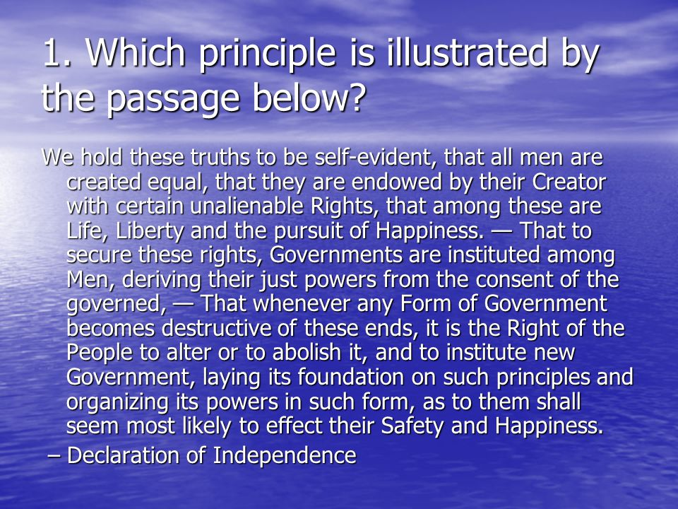 1. Which principle is illustrated by the passage below? We hold these truths to be self-evident, that all men are created equal, that they are endowed