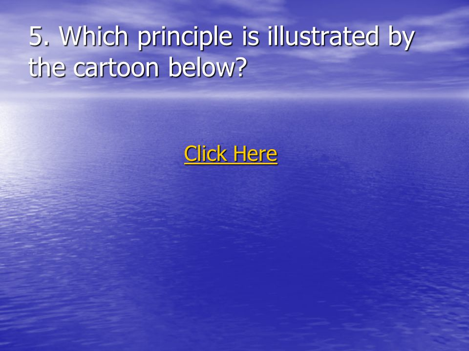 5. Which principle is illustrated by the cartoon below? Click Here Click Here