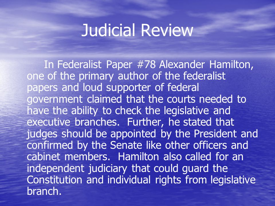 Judicial Review In Federalist Paper #78 Alexander Hamilton, one of the primary author of the federalist papers and loud supporter of federal governmen