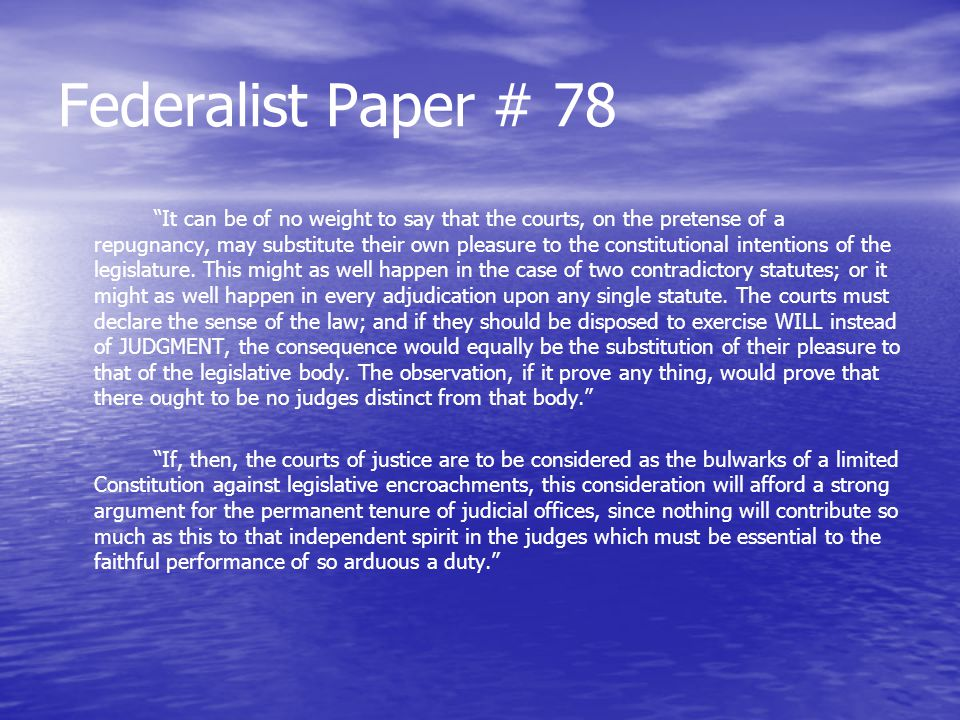 "Federalist Paper # 78 ""It can be of no weight to say that the courts, on the pretense of a repugnancy, may substitute their own pleasure to the consti"