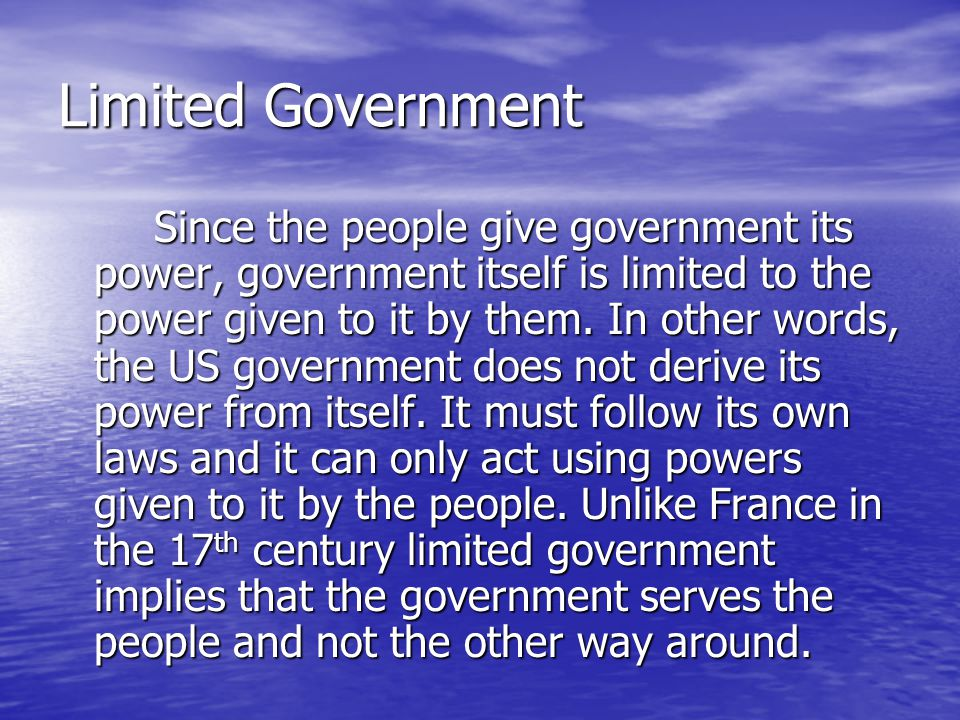 Limited Government Since the people give government its power, government itself is limited to the power given to it by them. In other words, the US g
