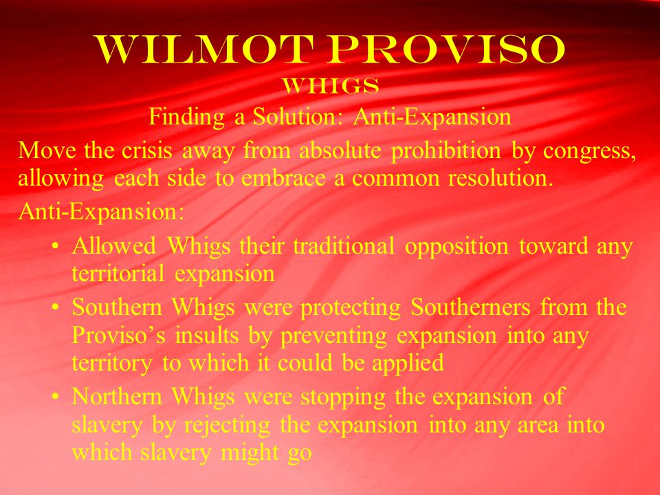 Wilmot Proviso Whigs Finding a Solution: Anti-Expansion Move the crisis away from absolute prohibition by congress, allowing each side to embrace a co
