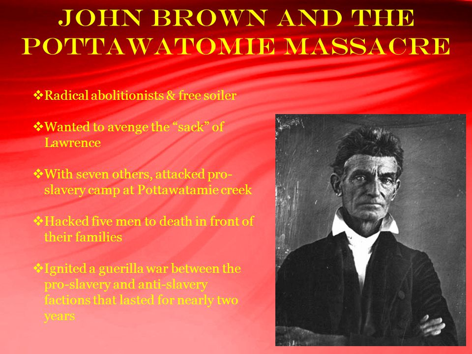 "John Brown and the Pottawatomie Massacre  Radical abolitionists & free soiler  Wanted to avenge the ""sack"" of Lawrence  With seven others, attacked"