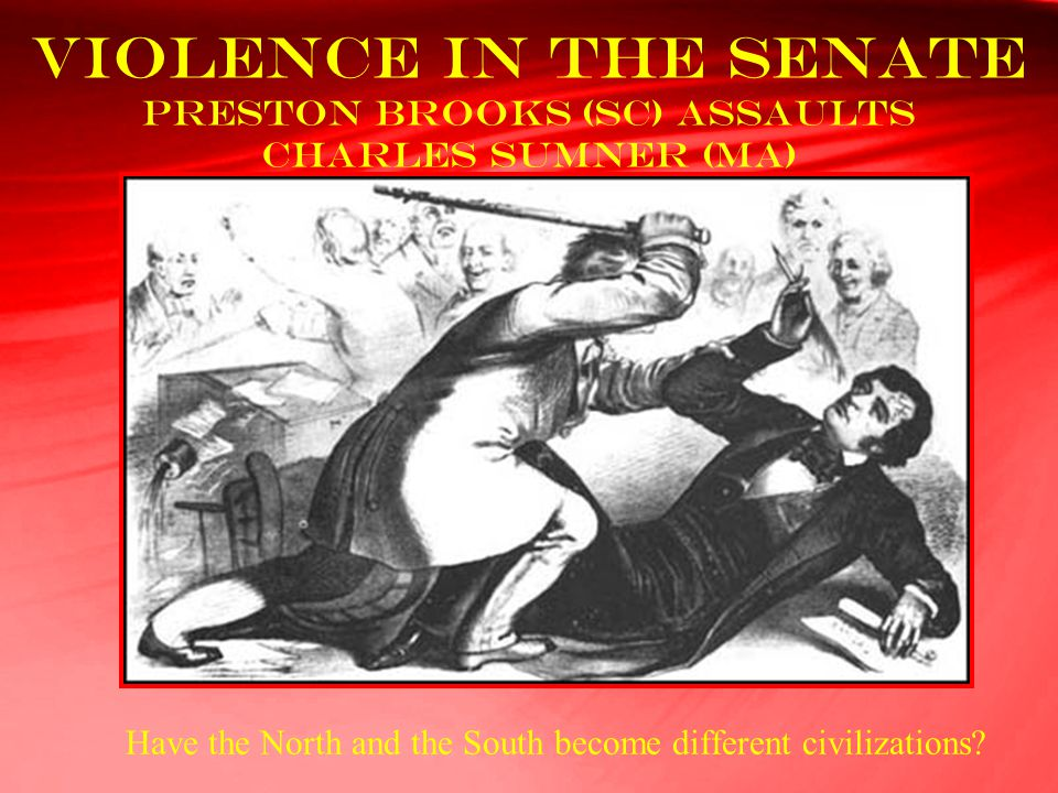 Violence in the Senate Preston Brooks (SC) assaults Charles Sumner (MA) Have the North and the South become different civilizations?