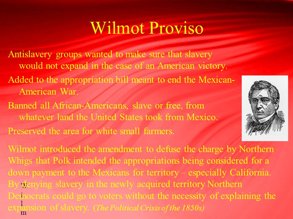 Wilmot Proviso Antislavery groups wanted to make sure that slavery would not expand in the case of an American victory. Added to the appropriation bil