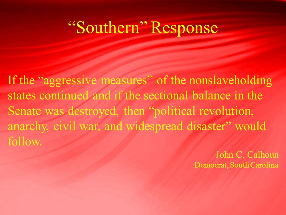 """Southern"" Response If the ""aggressive measures"" of the nonslaveholding states continued and if the sectional balance in the Senate was destroyed, the"
