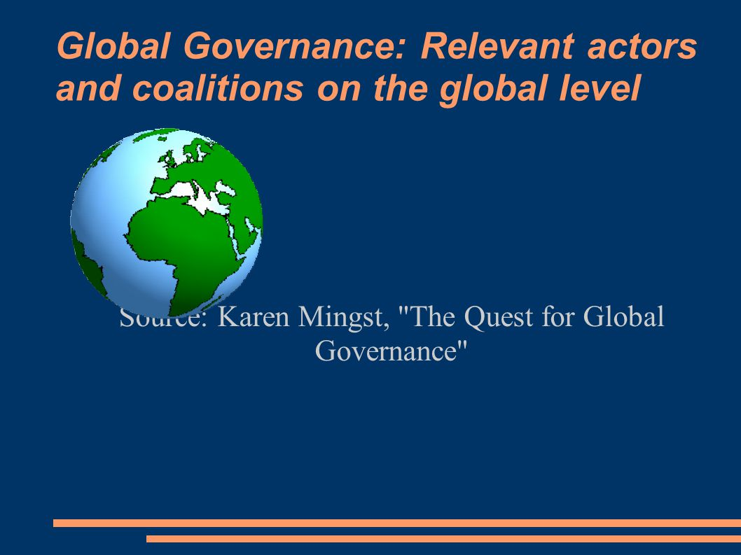 Global Governance: Relevant actors and coalitions on the global level Source: Karen Mingst, The Quest for Global Governance