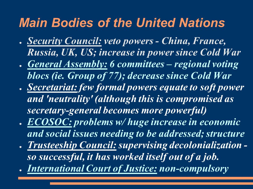 Main Bodies of the United Nations ● Security Council: veto powers - China, France, Russia, UK, US; increase in power since Cold War ● General Assembly: 6 committees – regional voting blocs (ie.