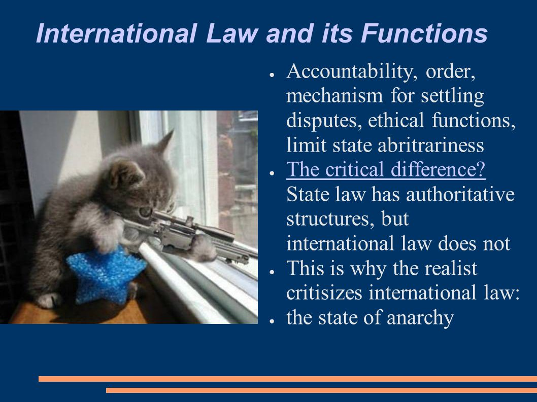 International Law and its Functions ● Accountability, order, mechanism for settling disputes, ethical functions, limit state abritrariness ● The critical difference.