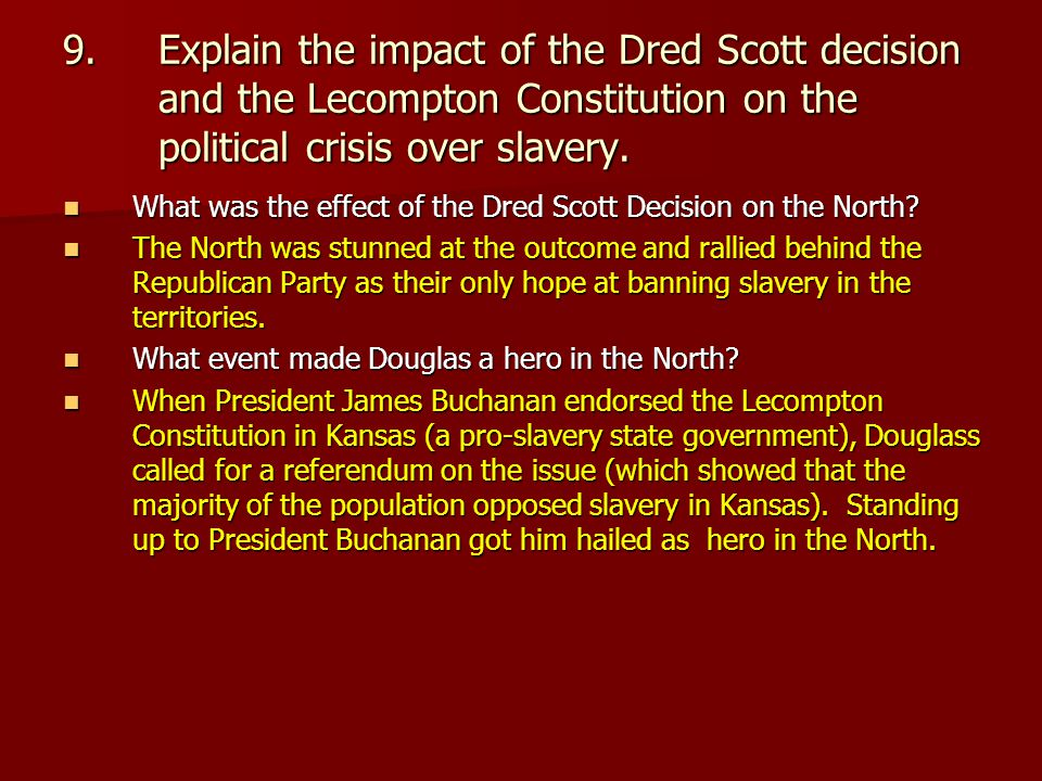 9.Explain the impact of the Dred Scott decision and the Lecompton Constitution on the political crisis over slavery.
