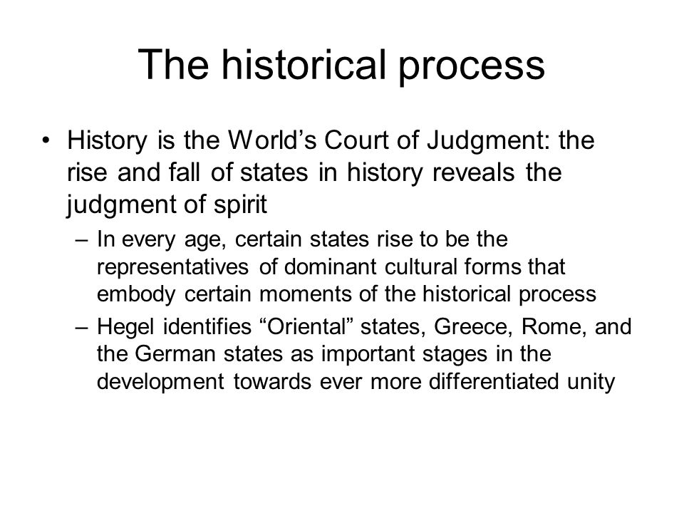 The historical process History is the World's Court of Judgment: the rise and fall of states in history reveals the judgment of spirit –In every age, certain states rise to be the representatives of dominant cultural forms that embody certain moments of the historical process –Hegel identifies Oriental states, Greece, Rome, and the German states as important stages in the development towards ever more differentiated unity