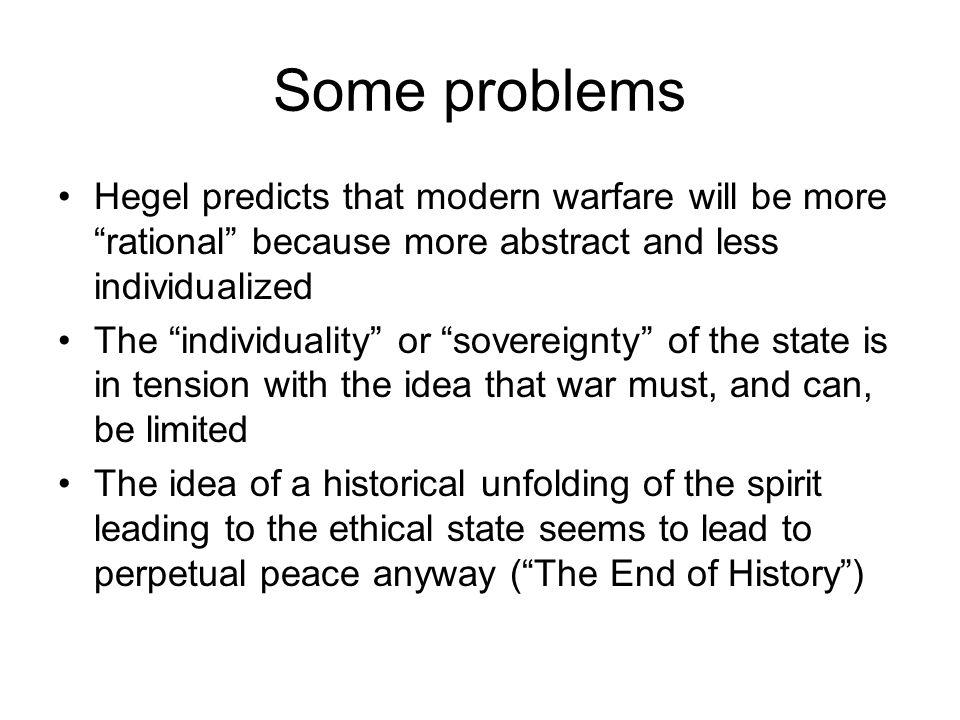 Some problems Hegel predicts that modern warfare will be more rational because more abstract and less individualized The individuality or sovereignty of the state is in tension with the idea that war must, and can, be limited The idea of a historical unfolding of the spirit leading to the ethical state seems to lead to perpetual peace anyway ( The End of History )