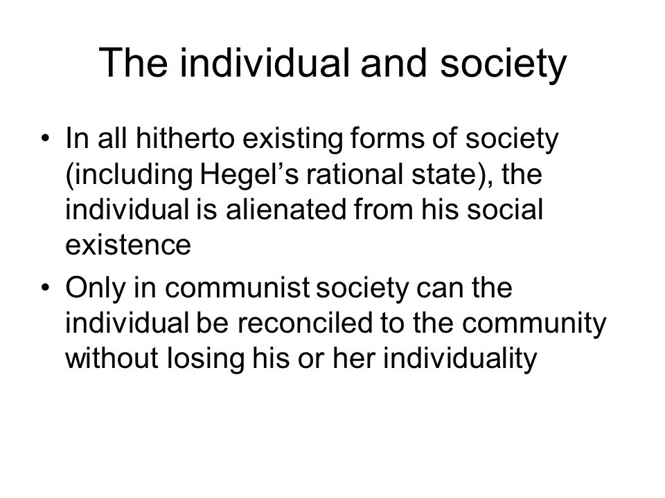 The individual and society In all hitherto existing forms of society (including Hegel's rational state), the individual is alienated from his social existence Only in communist society can the individual be reconciled to the community without losing his or her individuality