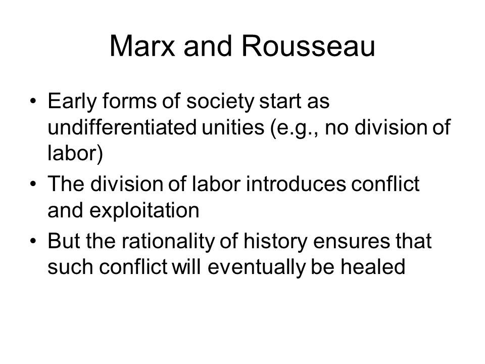 Marx and Rousseau Early forms of society start as undifferentiated unities (e.g., no division of labor) The division of labor introduces conflict and