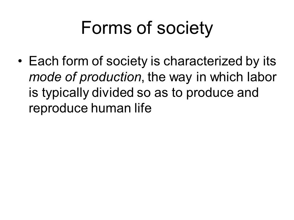 Forms of society Each form of society is characterized by its mode of production, the way in which labor is typically divided so as to produce and reproduce human life