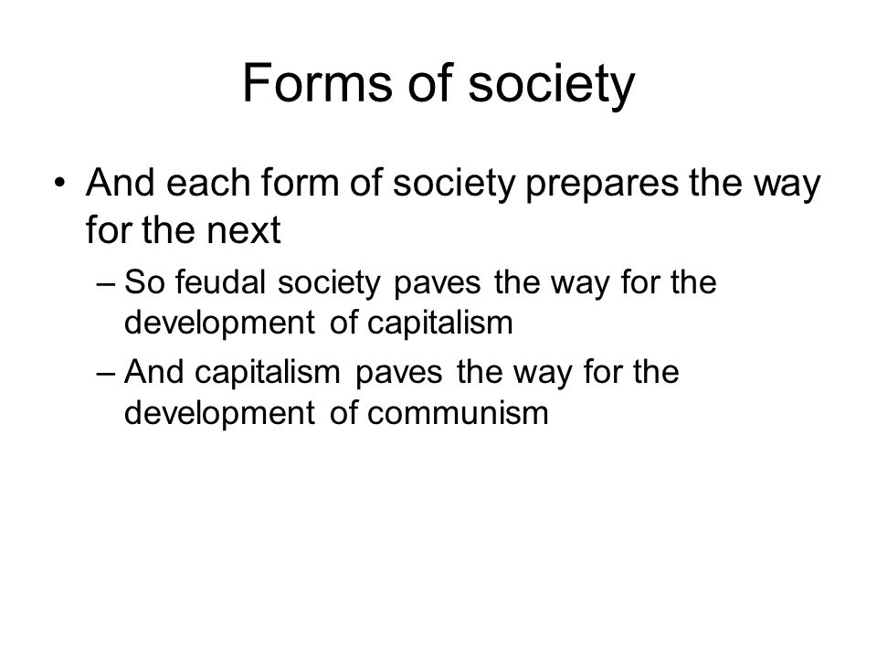 Forms of society And each form of society prepares the way for the next –So feudal society paves the way for the development of capitalism –And capita