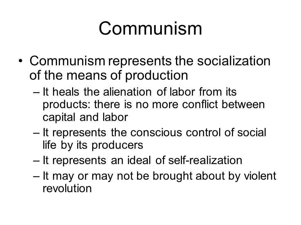 Communism Communism represents the socialization of the means of production –It heals the alienation of labor from its products: there is no more conflict between capital and labor –It represents the conscious control of social life by its producers –It represents an ideal of self-realization –It may or may not be brought about by violent revolution