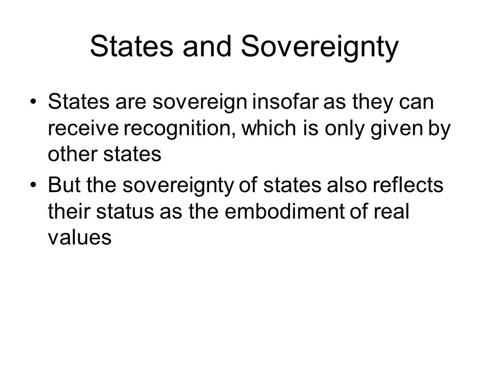 States and Sovereignty States are sovereign insofar as they can receive recognition, which is only given by other states But the sovereignty of states also reflects their status as the embodiment of real values