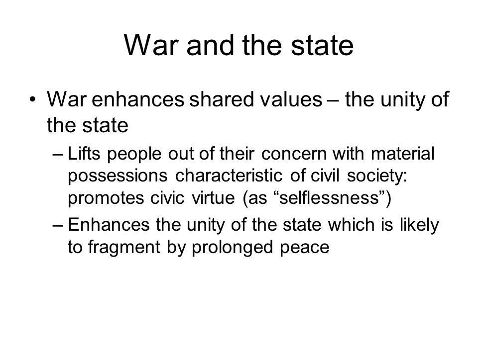 War and the state War enhances shared values – the unity of the state –Lifts people out of their concern with material possessions characteristic of c