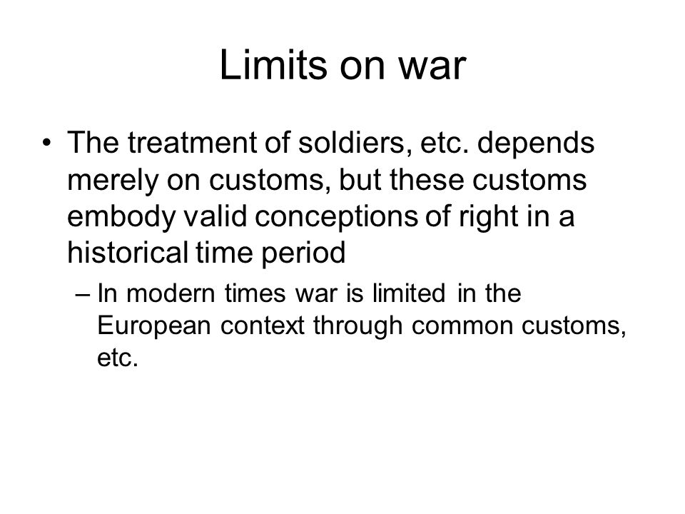 Limits on war The treatment of soldiers, etc. depends merely on customs, but these customs embody valid conceptions of right in a historical time peri