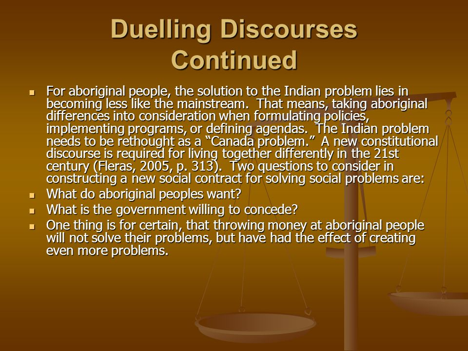 Duelling Discourses Continued For aboriginal people, the solution to the Indian problem lies in becoming less like the mainstream.