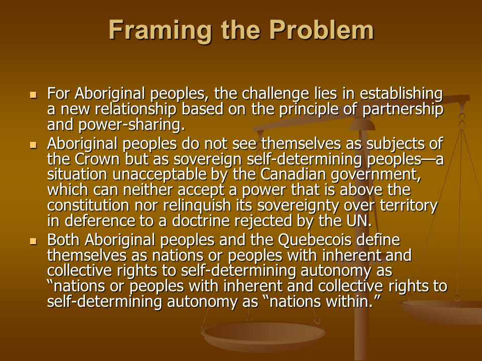 Framing the Problem For Aboriginal peoples, the challenge lies in establishing a new relationship based on the principle of partnership and power-sharing.